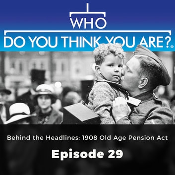 Who Do You Think You Are? Behind the Headlines: 1908 Old Age Pension Act - Episode 29 audiobook by Jad Adams