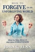 How to Forgive in an Unforgiving World ebook by John C. Fenn