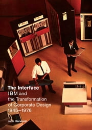 The Interface - IBM and the Transformation of Corporate Design, 1945–1976 ebook by John Harwood
