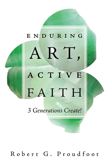 Enduring Art, Active Faith - 3 Generations Create! eBook by Robert G. Proudfoot