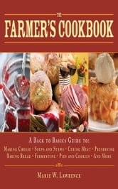 The Farmer's Cookbook - A Back to Basics Guide to Making Cheese, Curing Meat, Preserving Produce, Baking Bread, Fermenting, and More ebook by Marie W. Lawrence