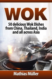 Wok Cookbook: 50 delicious Wok Dishes from China, Thailand, India and all across Asia - Wok Recipes, #1 ebook by Mathias Müller