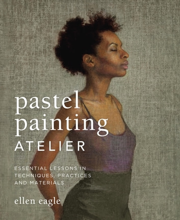 Pastel Painting Atelier - Essential Lessons in Techniques, Practices, and Materials ebook by Ellen Eagle