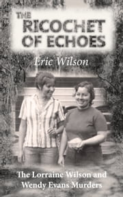 The Ricochet of Echoes: The Lorraine Wilson and Wendy Evans Murders ebook by Eric Wilson