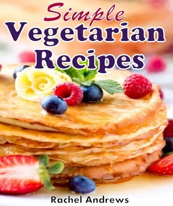 Simple Vegetarian Recipes: To Make Vegetarian Eating a Little Easier ebook by Rachel Andrews