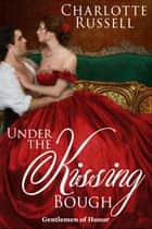 Under the Kissing Bough - Gentlemen of Honor, #2 ebook by Charlotte Russell