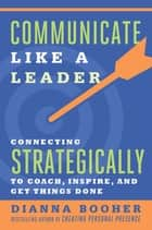 Communicate Like a Leader - Connecting Strategically to Coach, Inspire, and Get Things Done ebook by Dianna Booher