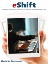 "eShift - The Decline of ""Attractional"" Church, the Rise of Internet-Influenced Church ebook by David A. Posthuma"