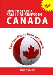 How to Start A Small Business in Canada - Your Road Map To Financial Freedom ebook by Nadeem, Tariq