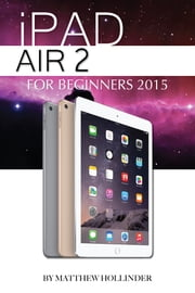 iPad Air 2: For Beginners 2015 ebook by Matthew Hollinder