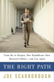 The Right Path - From Ike to Reagan, How Republicans Once Mastered Politics--and Can Again ebook by Joe Scarborough
