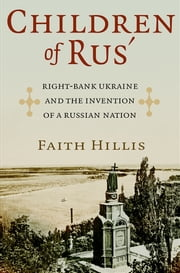 Children of Rus' - Right-Bank Ukraine and the Invention of a Russian Nation ebook by Faith Hillis