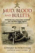 Mud, Blood and Bullets - Memoirs of a Machine Gunner on the Western Front ebook by Edward Rowbottom, Janet Tucker