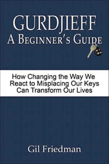 Gurdjieff: A Beginner's Guide - How Changing the Way We React to Misplacing Our Keys Can Transform Our Lives ebook by Gil Friedman