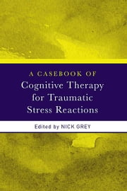 A Casebook of Cognitive Therapy for Traumatic Stress Reactions ebook by Nick Grey