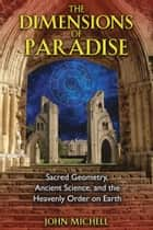 The Dimensions of Paradise - Sacred Geometry, Ancient Science, and the Heavenly Order on Earth ebook by John Michell
