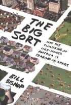 The Big Sort - Why the Clustering of Like-Minded American is Tearing Us Apart ebook by Bill Bishop