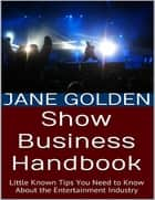 Show Business Handbook: Little Known Tips You Need to Know About the Entertainment Industry ebook by Jane Golden