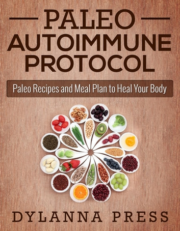 Paleo Autoimmune Protocol: Paleo Recipes and Meal Plan to Heal Your Body - Paleo Cooking series ebook by Dylanna Press