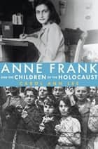 Anne Frank and the Children of the Holocaust ebook by Carol Ann Lee