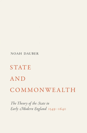 State and Commonwealth - The Theory of the State in Early Modern England, 1549–1640 ebook by Noah Dauber
