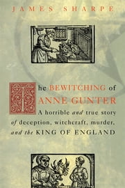 The Bewitching of Anne Gunter - A Horrible and True Story of Deception, Witchcraft, Murder, and the King of England ebook by James Sharpe