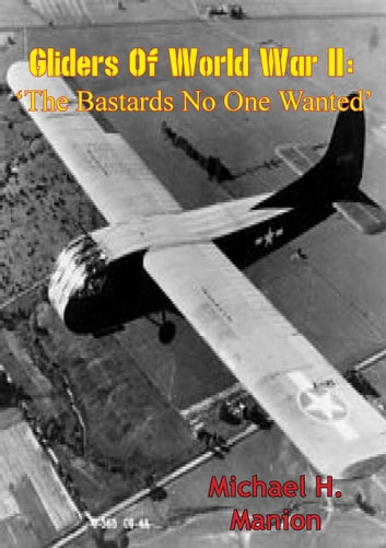 Gliders of World War II: 'The Bastards No One Wanted' ebook by Major Michael H. Manion