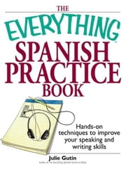 Everything Spanish Practice Book: Hands-on Techniques to Improve Your Speaking And Writing Skills ebook by Julie Gutin
