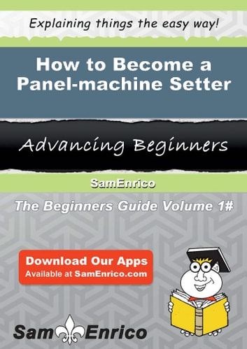 How to Become a Panel-machine Setter - How to Become a Panel-machine Setter eBook by Antonietta Smalls