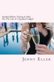 Spanked Before, During & After Sex: The Life of a Spanked Callgirl ebook by Jenny Eller