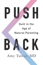 Push Back - Guilt in the Age of Natural Parenting ebook by Amy Tuteur, M.D.