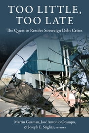 Too Little, Too Late - The Quest to Resolve Sovereign Debt Crises ebook by Martin Guzman,Jose Antonio Ocampo,Joseph E. Stiglitz