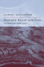 Neither Beast Nor God - The Dignity of the Human Person ebook by Gilbert Meilaender