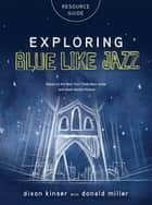 Exploring Blue LIke Jazz Resource Guide ebook by Donald Miller, Dixon Kinser