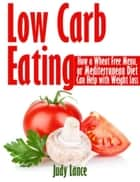Low Carb Eating: How a Wheat Free Menu, or Mediterranean Diet Can Help with Weight Loss - How a Wheat Free Menu, or Mediterranean Diet Can Help with Weight Loss ebook by Judy Lance