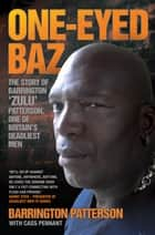 One-Eyed Baz - The Story of Barrington 'Zulu' Patterson, One of Britain's Deadliest Men ebook by Barrington Patterson, Cass Pennant