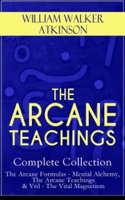 THE ARCANE TEACHINGS - Complete Collection: The Arcane Formulas - Mental Alchemy, The Arcane Teachings & Vril - The Vital Magnetism ebook by William Walker Atkinson