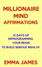 Millionaire Mind Affirmations: 31 Days of Reprogramming Your Brain to Build Serious Wealth ebook by Emma James