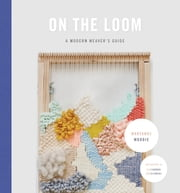On the Loom - A Modern Weaver's Guide ebook by Maryanne Moodie