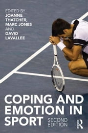 Coping and Emotion in Sport - Second Edition ebook by Joanne Thatcher,Marc Jones,David Lavallee