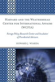 Harvard and the Weatherhead Center for International Affairs (WCFIA) - Foreign Policy Research Center and Incubator of Presidential Advisors ebook by Howard J. Wiarda