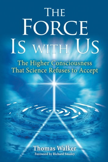 The Force Is With Us - The Higher Consciousness That Science Refuses to Accept ebook by Thomas Walker