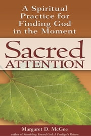Sacred Attention - A Spiritual Practice for Finding God in the Moment ebook by Margaret D. McGee