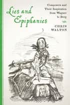 Lies and Epiphanies - Composers and Their Inspiration from Wagner to Berg ebook by Chris Walton