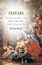 Charisma - The Gift of Grace, and How It Has Been Taken Away from Us ebook by Philip Rieff