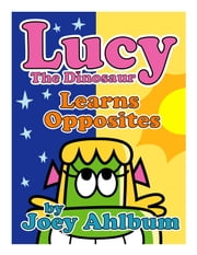 Lucy the Dinosaur: Learns Opposites ebook by Joey Ahlbum