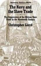 The Navy and the Slave Trade - The Suppression of the African Slave Trade in the Nineteenth Century 電子書籍 by Christopher Lloyd