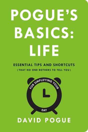 Pogue's Basics: Life - Essential Tips and Shortcuts (That No One Bothers to Tell You) for Simplifying Your Day ebook by David Pogue