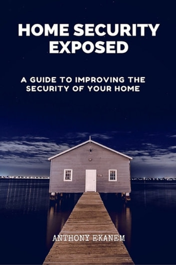Home Security Exposed - A Guide to Improving the Security of Your Home eBook by Anthony Ekanem