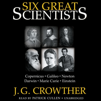 Six Great Scientists - Copernicus, Galileo, Newton, Darwin, Marie Curie, Einstein audiobook by J. G. Crowther